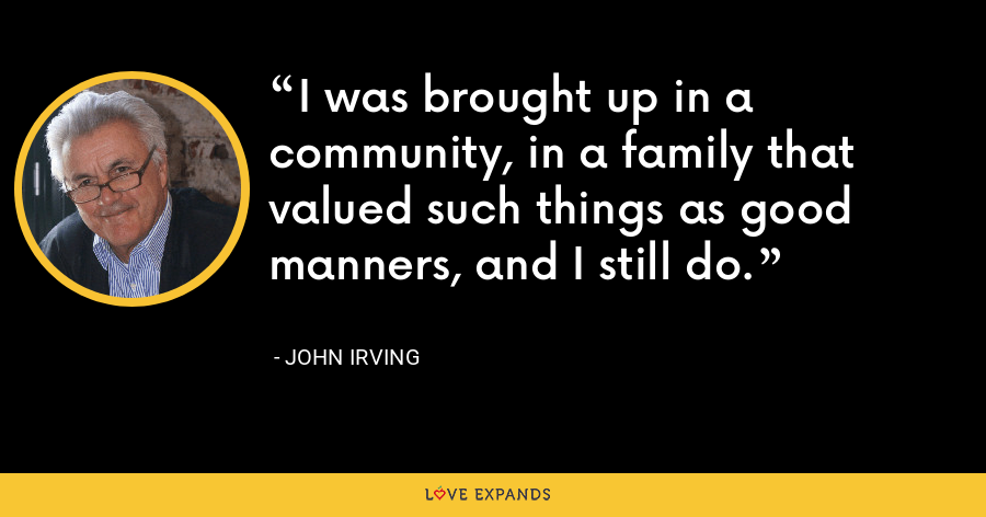 I was brought up in a community, in a family that valued such things as good manners, and I still do. - John Irving