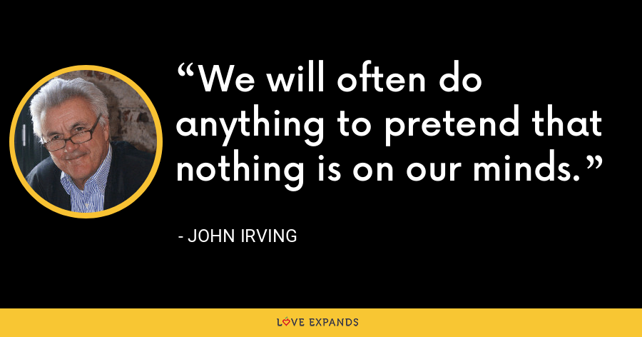 We will often do anything to pretend that nothing is on our minds. - John Irving