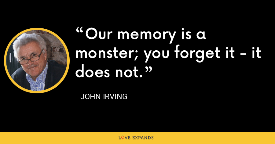 Our memory is a monster; you forget it - it does not. - John Irving