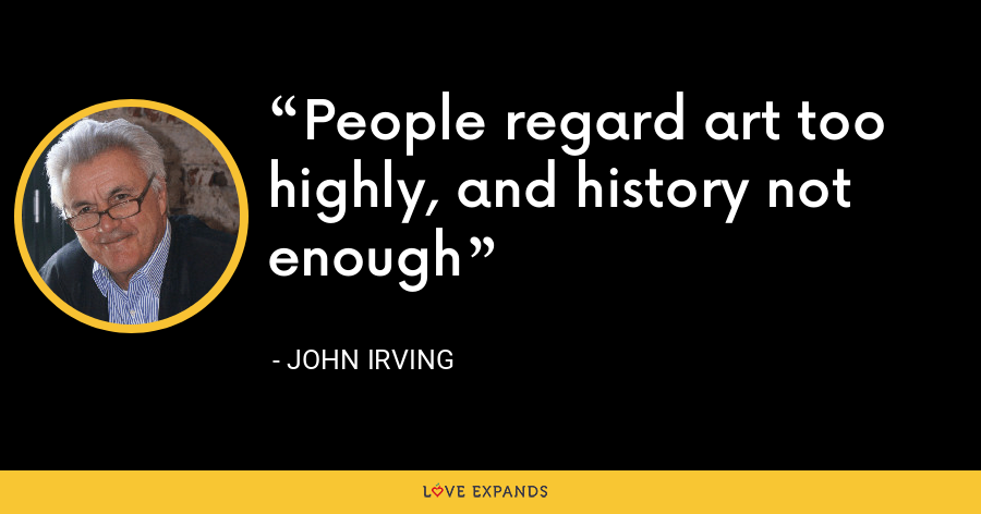 People regard art too highly, and history not enough - John Irving