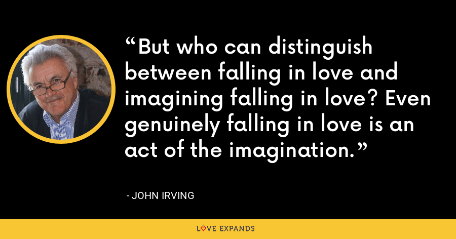 But who can distinguish between falling in love and imagining falling in love? Even genuinely falling in love is an act of the imagination. - John Irving