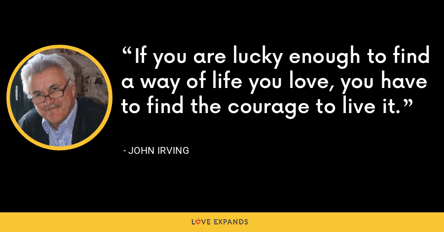 If you are lucky enough to find a way of life you love, you have to find the courage to live it. - John Irving
