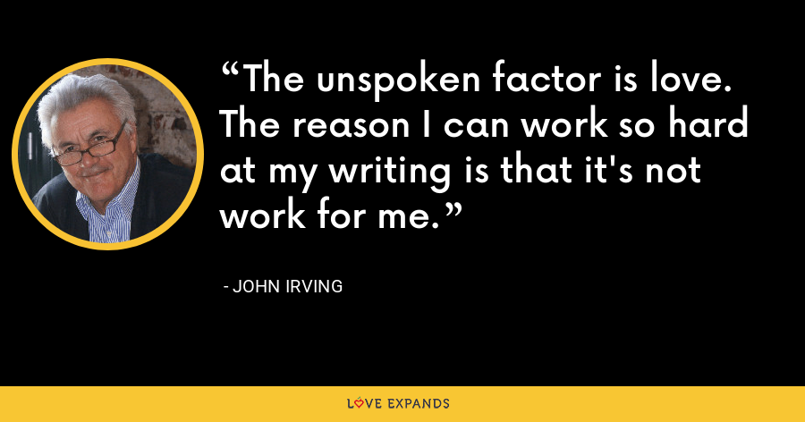 The unspoken factor is love. The reason I can work so hard at my writing is that it's not work for me. - John Irving