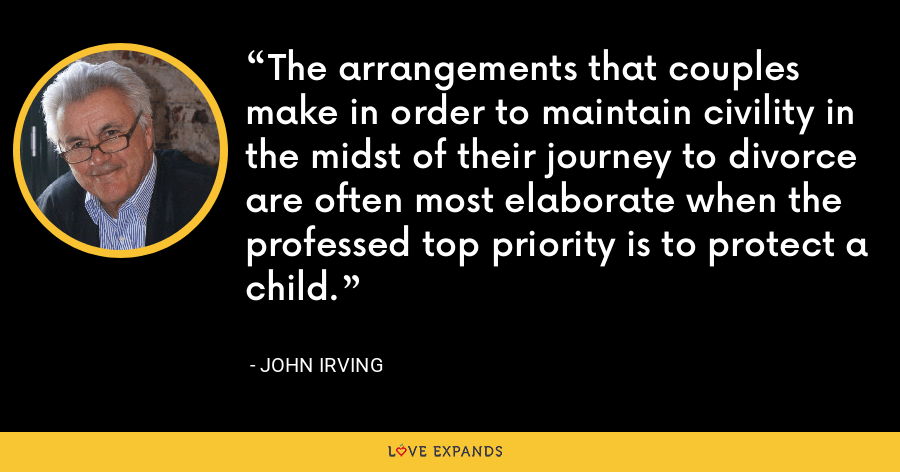 The arrangements that couples make in order to maintain civility in the midst of their journey to divorce are often most elaborate when the professed top priority is to protect a child. - John Irving