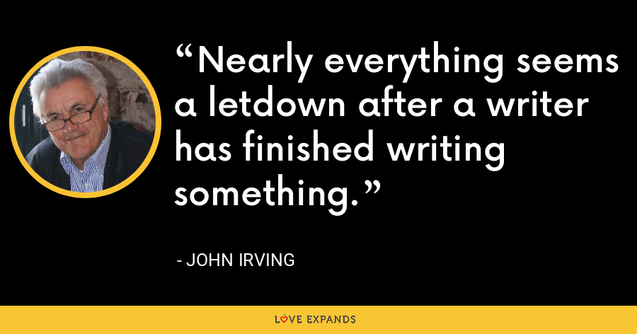 Nearly everything seems a letdown after a writer has finished writing something. - John Irving