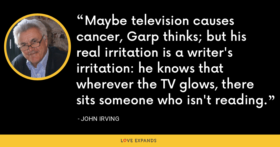 Maybe television causes cancer, Garp thinks; but his real irritation is a writer's irritation: he knows that wherever the TV glows, there sits someone who isn't reading. - John Irving
