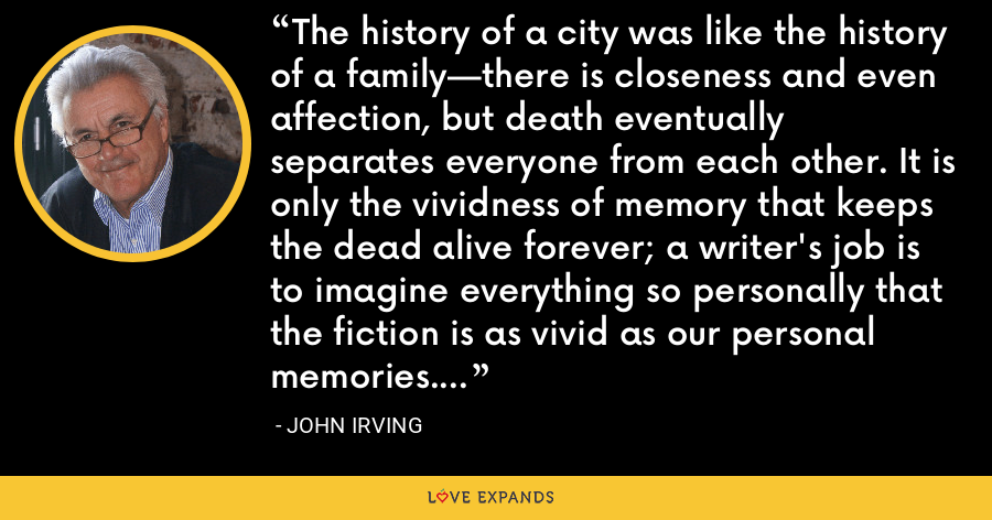 The history of a city was like the history of a family—there is closeness and even affection, but death eventually separates everyone from each other. It is only the vividness of memory that keeps the dead alive forever; a writer's job is to imagine everything so personally that the fiction is as vivid as our personal memories. - John Irving