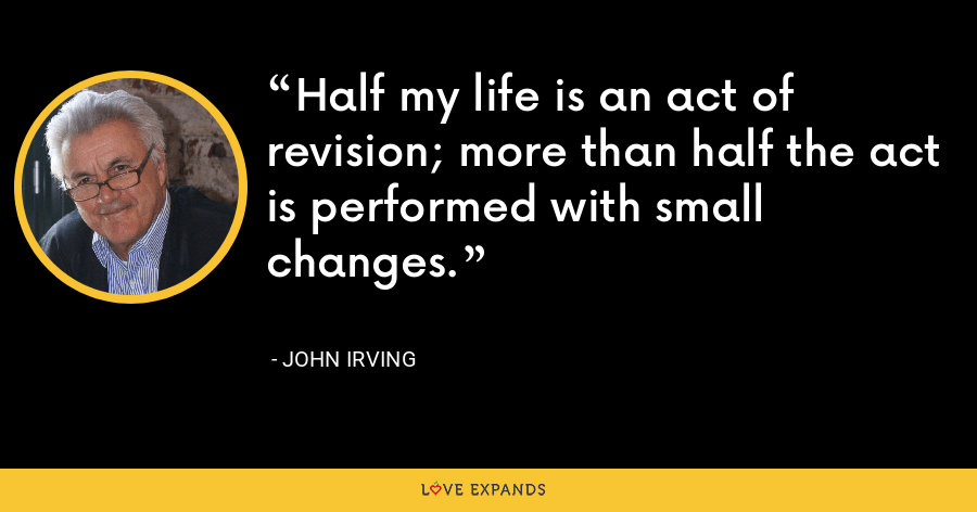 Half my life is an act of revision; more than half the act is performed with small changes. - John Irving