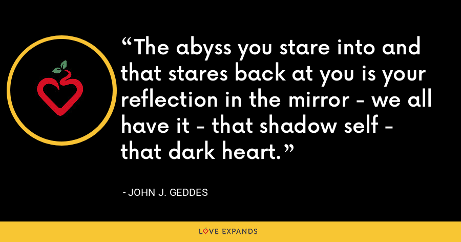 The abyss you stare into and that stares back at you is your reflection in the mirror - we all have it - that shadow self - that dark heart. - John J. Geddes