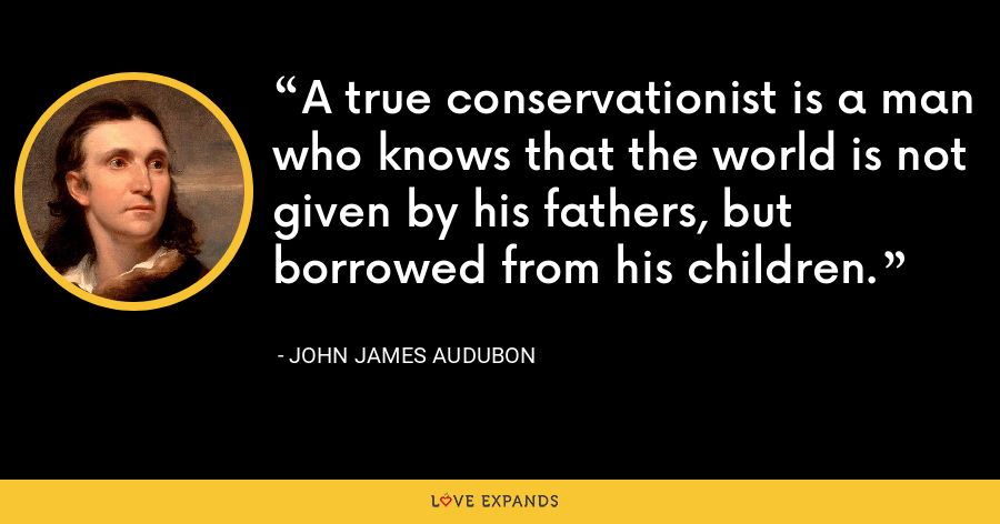 A true conservationist is a man who knows that the world is not given by his fathers, but borrowed from his children. - John James Audubon