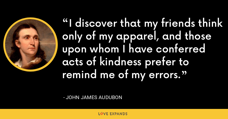 I discover that my friends think only of my apparel, and those upon whom I have conferred acts of kindness prefer to remind me of my errors. - John James Audubon
