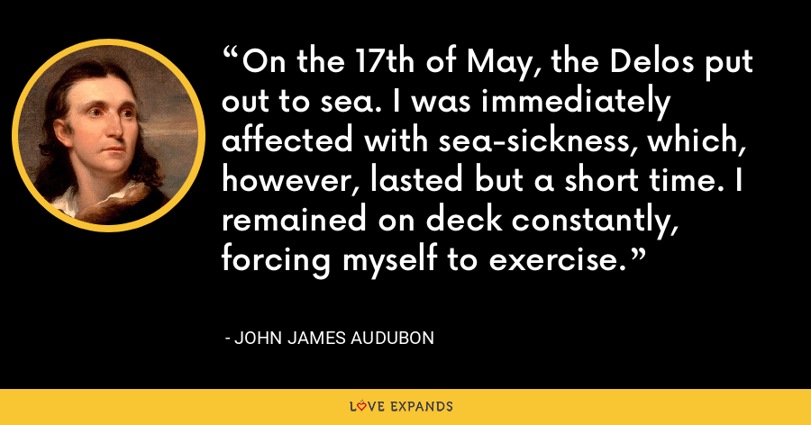 On the 17th of May, the Delos put out to sea. I was immediately affected with sea-sickness, which, however, lasted but a short time. I remained on deck constantly, forcing myself to exercise. - John James Audubon