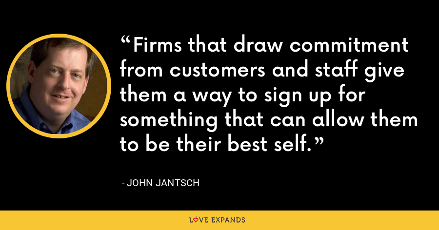 Firms that draw commitment from customers and staff give them a way to sign up for something that can allow them to be their best self. - John Jantsch