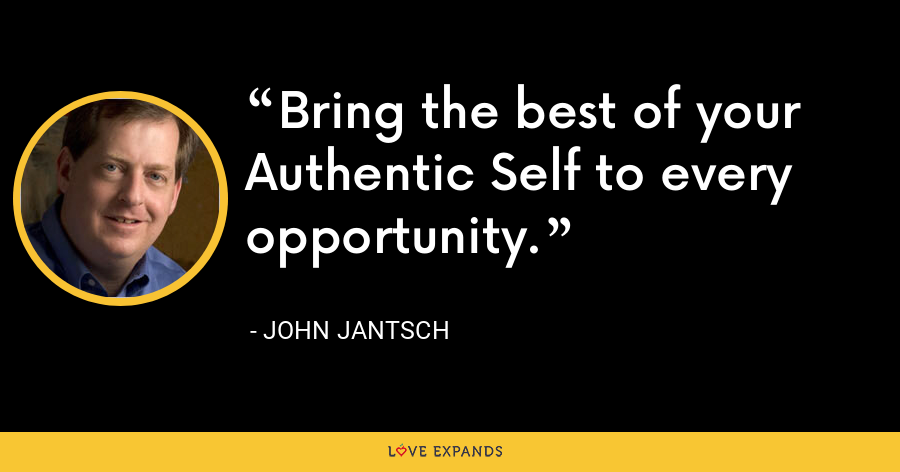 Bring the best of your Authentic Self to every opportunity. - John Jantsch