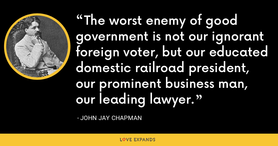The worst enemy of good government is not our ignorant foreign voter, but our educated domestic railroad president, our prominent business man, our leading lawyer. - John Jay Chapman