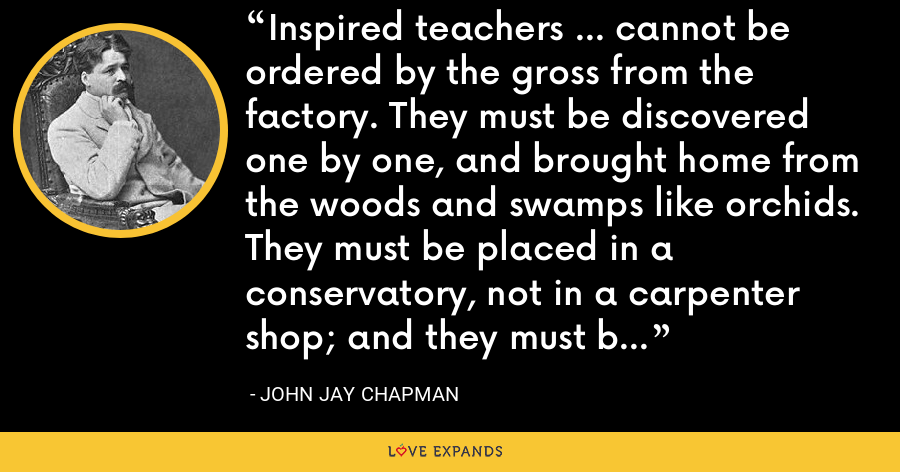 Inspired teachers ... cannot be ordered by the gross from the factory. They must be discovered one by one, and brought home from the woods and swamps like orchids. They must be placed in a conservatory, not in a carpenter shop; and they must be honored and trusted. - John Jay Chapman