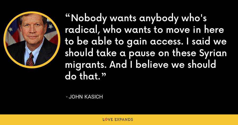 Nobody wants anybody who's radical, who wants to move in here to be able to gain access. I said we should take a pause on these Syrian migrants. And I believe we should do that. - John Kasich