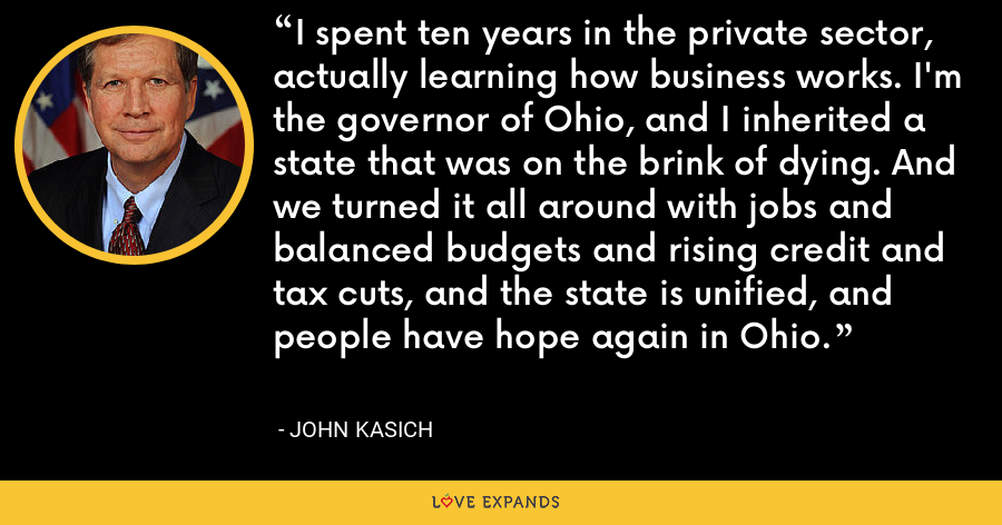 I spent ten years in the private sector, actually learning how business works. I'm the governor of Ohio, and I inherited a state that was on the brink of dying. And we turned it all around with jobs and balanced budgets and rising credit and tax cuts, and the state is unified, and people have hope again in Ohio. - John Kasich