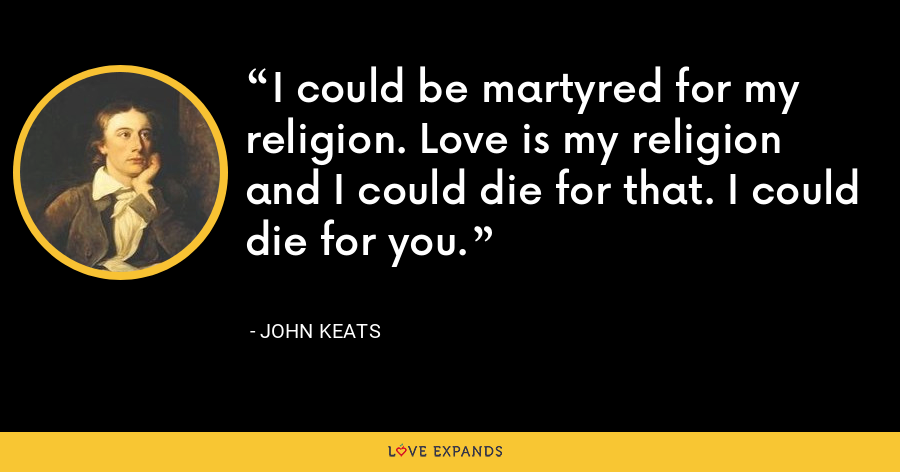 I could be martyred for my religion. Love is my religion and I could die for that. I could die for you. - John Keats
