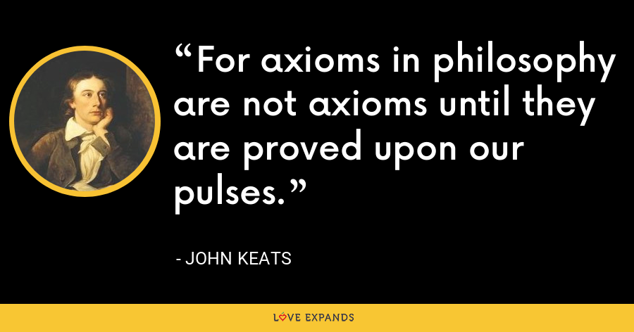 For axioms in philosophy are not axioms until they are proved upon our pulses. - John Keats