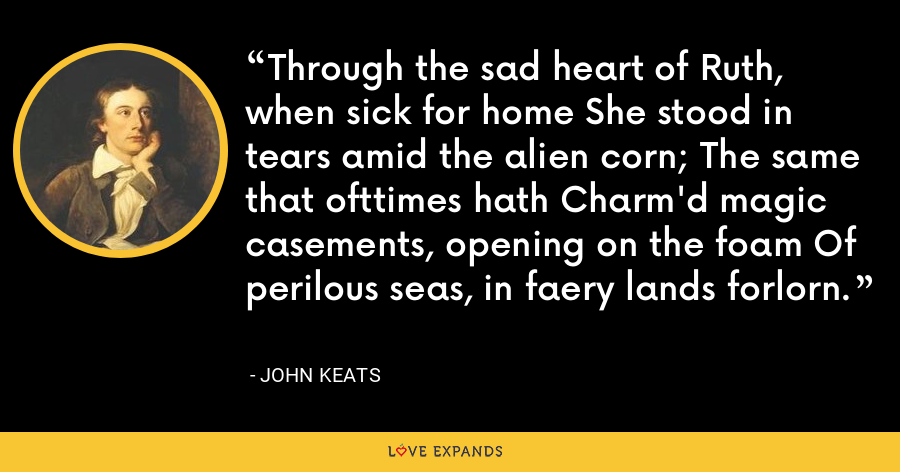 Through the sad heart of Ruth, when sick for home She stood in tears amid the alien corn; The same that ofttimes hath Charm'd magic casements, opening on the foam Of perilous seas, in faery lands forlorn. - John Keats