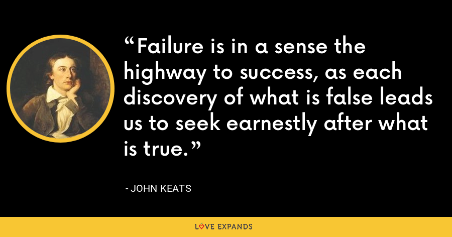 Failure is in a sense the highway to success, as each discovery of what is false leads us to seek earnestly after what is true. - John Keats