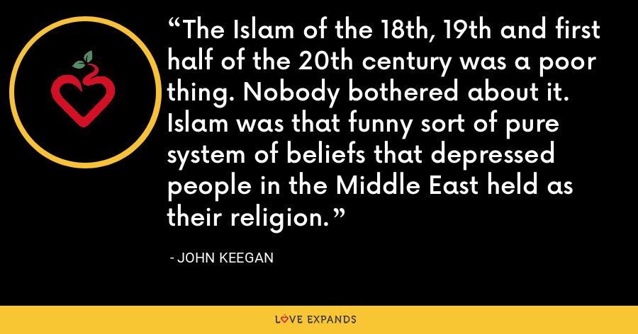 The Islam of the 18th, 19th and first half of the 20th century was a poor thing. Nobody bothered about it. Islam was that funny sort of pure system of beliefs that depressed people in the Middle East held as their religion. - John Keegan