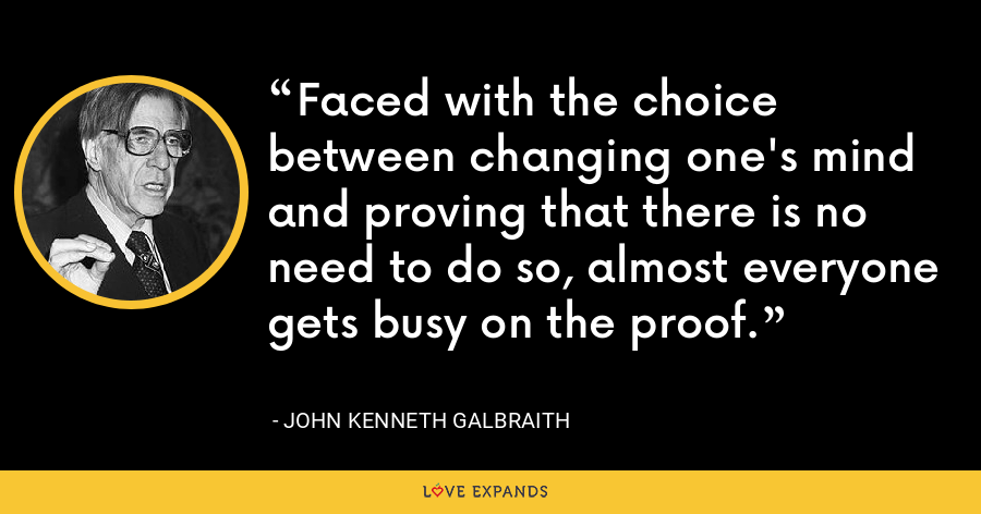 Faced with the choice between changing one's mind and proving that there is no need to do so, almost everyone gets busy on the proof. - John Kenneth Galbraith