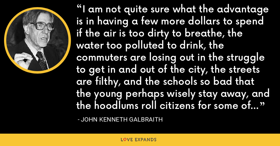 I am not quite sure what the advantage is in having a few more dollars to spend if the air is too dirty to breathe, the water too polluted to drink, the commuters are losing out in the struggle to get in and out of the city, the streets are filthy, and the schools so bad that the young perhaps wisely stay away, and the hoodlums roll citizens for some of the dollars they saved in the tax cut. - John Kenneth Galbraith
