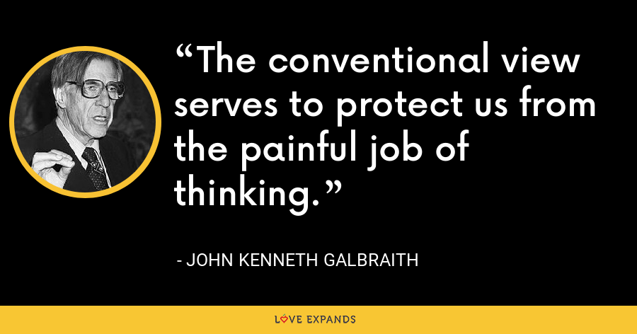 The conventional view serves to protect us from the painful job of thinking. - John Kenneth Galbraith