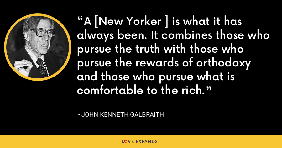 A [New Yorker ] is what it has always been. It combines those who pursue the truth with those who pursue the rewards of orthodoxy and those who pursue what is comfortable to the rich. - John Kenneth Galbraith
