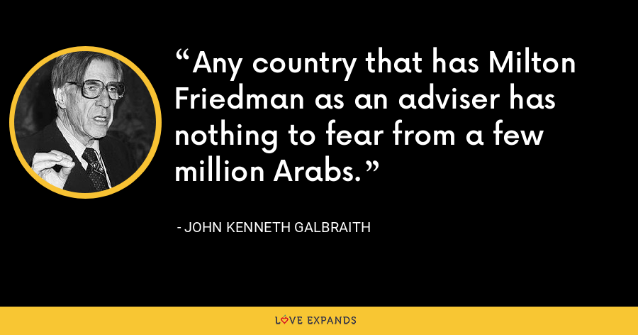 Any country that has Milton Friedman as an adviser has nothing to fear from a few million Arabs. - John Kenneth Galbraith