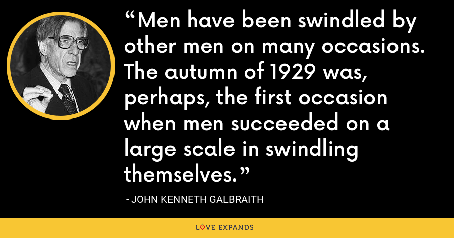 Men have been swindled by other men on many occasions. The autumn of 1929 was, perhaps, the first occasion when men succeeded on a large scale in swindling themselves. - John Kenneth Galbraith