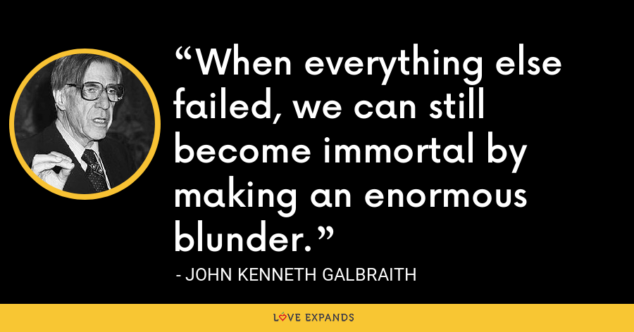 When everything else failed, we can still become immortal by making an enormous blunder. - John Kenneth Galbraith