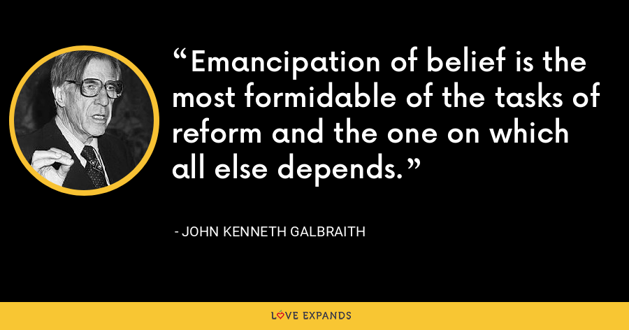 Emancipation of belief is the most formidable of the tasks of reform and the one on which all else depends. - John Kenneth Galbraith