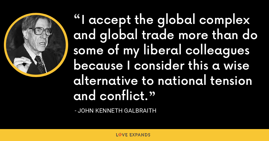 I accept the global complex and global trade more than do some of my liberal colleagues because I consider this a wise alternative to national tension and conflict. - John Kenneth Galbraith