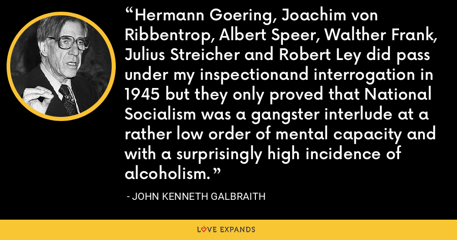 Hermann Goering, Joachim von Ribbentrop, Albert Speer, Walther Frank, Julius Streicher and Robert Ley did pass under my inspectionand interrogation in 1945 but they only proved that National Socialism was a gangster interlude at a rather low order of mental capacity and with a surprisingly high incidence of alcoholism. - John Kenneth Galbraith