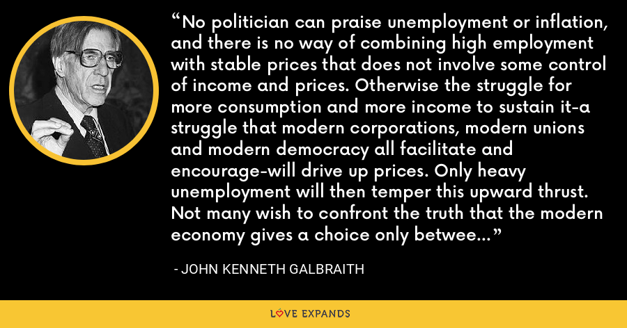 No politician can praise unemployment or inflation, and there is no way of combining high employment with stable prices that does not involve some control of income and prices. Otherwise the struggle for more consumption and more income to sustain it-a struggle that modern corporations, modern unions and modern democracy all facilitate and encourage-will drive up prices. Only heavy unemployment will then temper this upward thrust. Not many wish to confront the truth that the modern economy gives a choice only between inflation, unemployment, or controls. - John Kenneth Galbraith