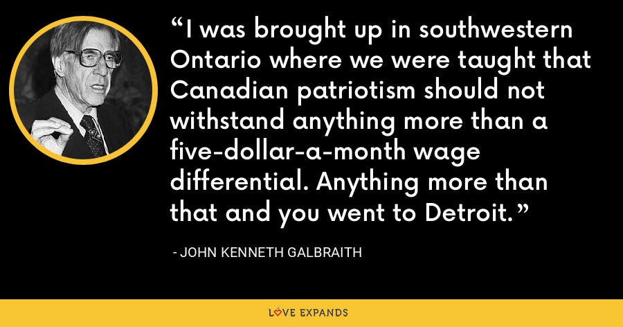 I was brought up in southwestern Ontario where we were taught that Canadian patriotism should not withstand anything more than a five-dollar-a-month wage differential. Anything more than that and you went to Detroit. - John Kenneth Galbraith