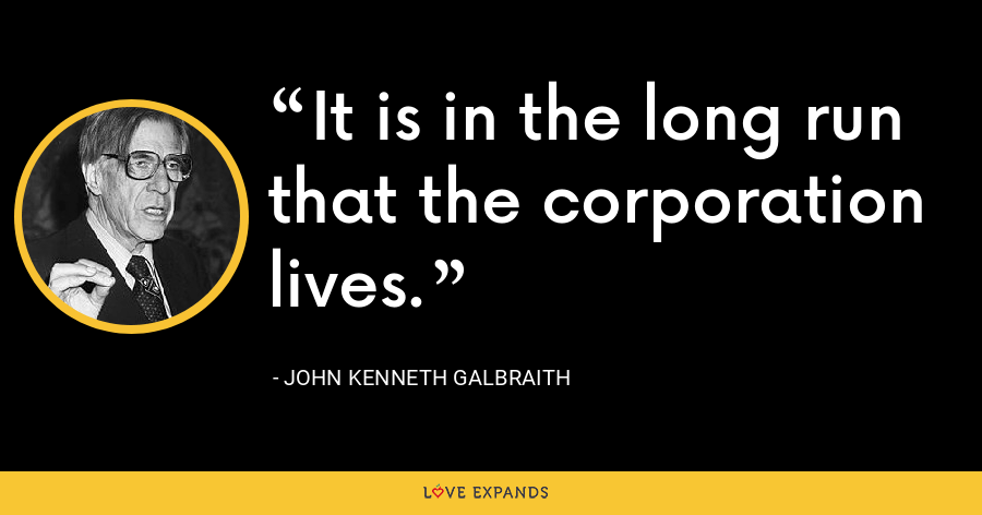 It is in the long run that the corporation lives. - John Kenneth Galbraith