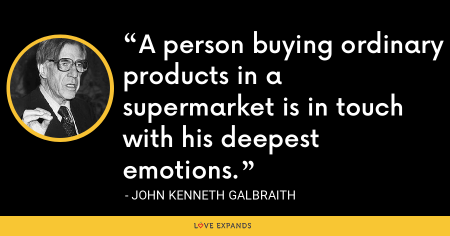 A person buying ordinary products in a supermarket is in touch with his deepest emotions. - John Kenneth Galbraith