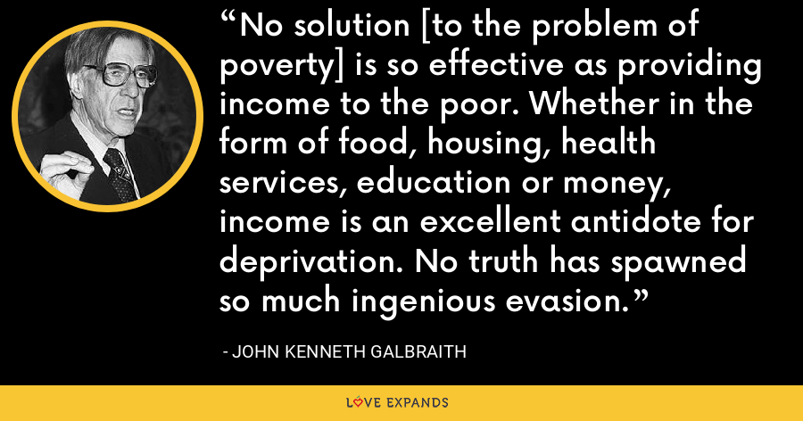 No solution [to the problem of poverty] is so effective as providing income to the poor. Whether in the form of food, housing, health services, education or money, income is an excellent antidote for deprivation. No truth has spawned so much ingenious evasion. - John Kenneth Galbraith