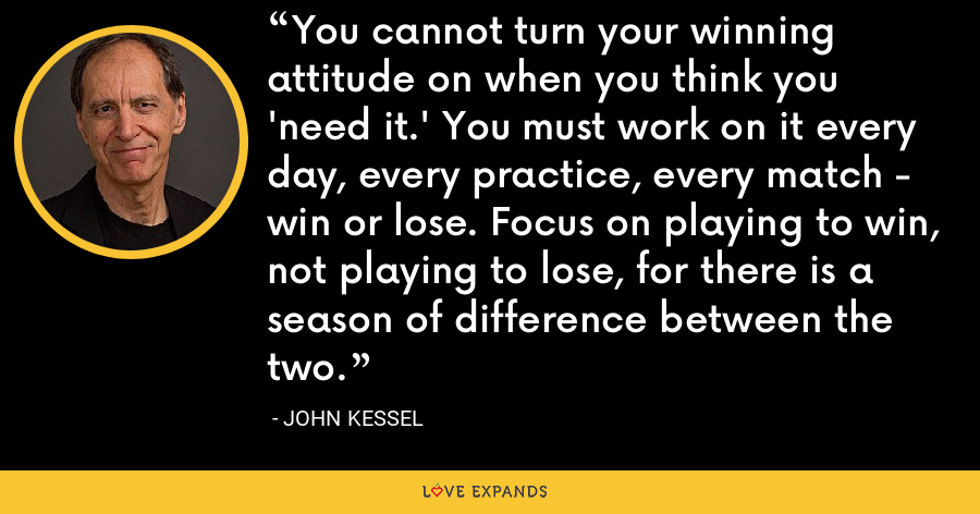 You cannot turn your winning attitude on when you think you 'need it.' You must work on it every day, every practice, every match - win or lose. Focus on playing to win, not playing to lose, for there is a season of difference between the two. - John Kessel