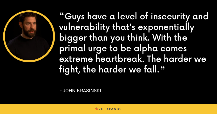 Guys have a level of insecurity and vulnerability that's exponentially bigger than you think. With the primal urge to be alpha comes extreme heartbreak. The harder we fight, the harder we fall. - John Krasinski