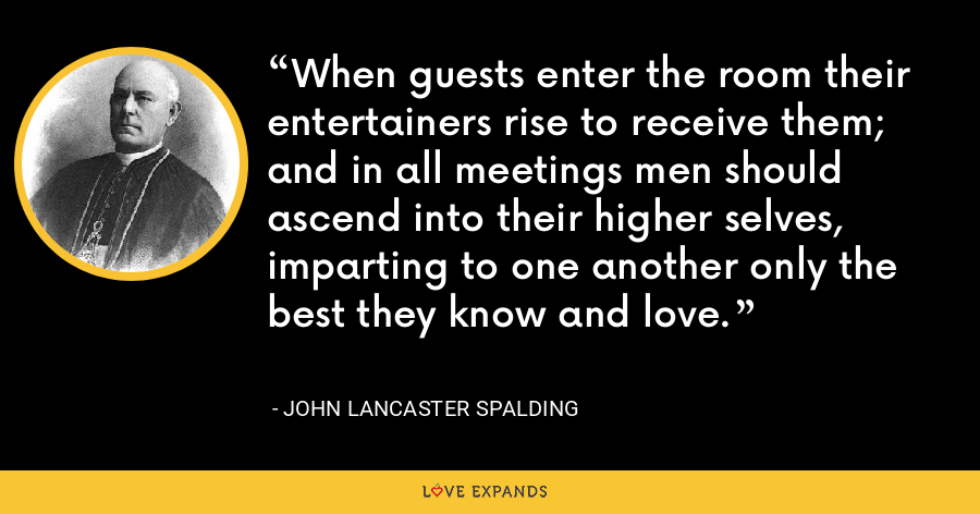When guests enter the room their entertainers rise to receive them; and in all meetings men should ascend into their higher selves, imparting to one another only the best they know and love. - John Lancaster Spalding