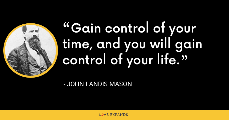 Gain control of your time, and you will gain control of your life. - John Landis Mason