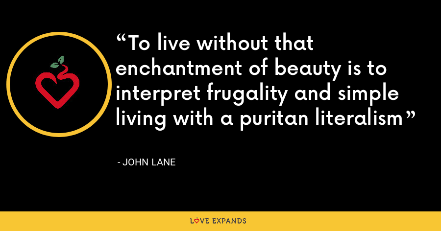 To live without that enchantment of beauty is to interpret frugality and simple living with a puritan literalism - John Lane