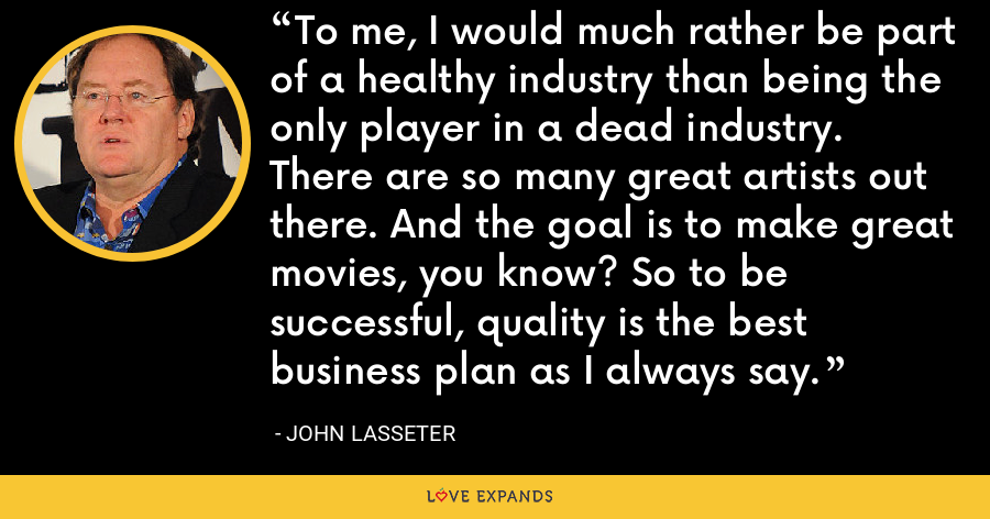 To me, I would much rather be part of a healthy industry than being the only player in a dead industry. There are so many great artists out there. And the goal is to make great movies, you know? So to be successful, quality is the best business plan as I always say. - John Lasseter