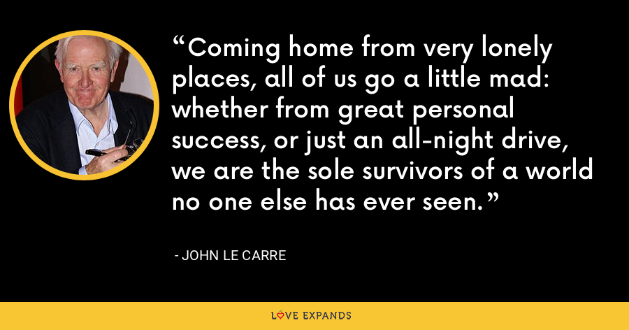Coming home from very lonely places, all of us go a little mad: whether from great personal success, or just an all-night drive, we are the sole survivors of a world no one else has ever seen. - John le Carre