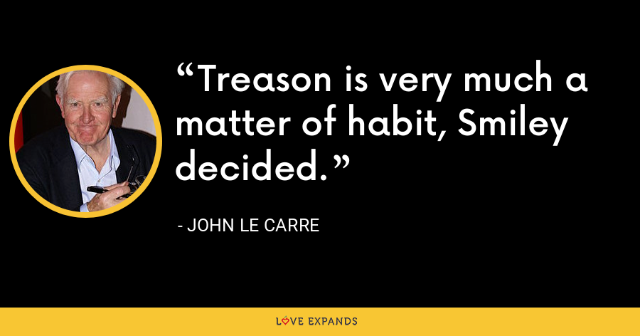 Treason is very much a matter of habit, Smiley decided. - John le Carre